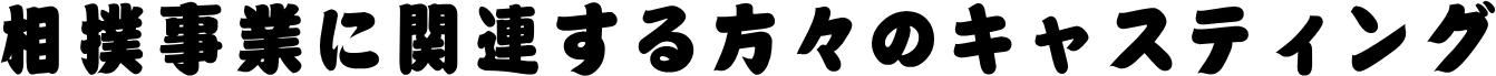 相撲事業に関連する方々のキャスティング